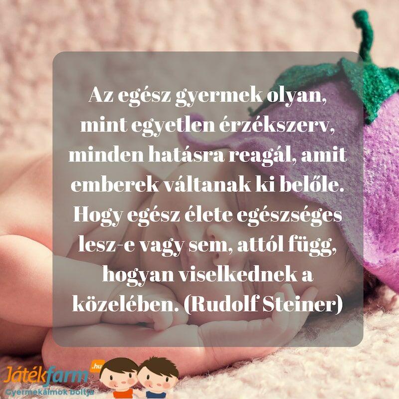Idézetek gyerekekről #5 Az egész gyermek olyan, mint egyetlen érzékszerv, minden hatásra reagál, amit emberek váltanak ki belőle. Hogy egész élete egészséges lesz-e vagy sem, attól függ, hogyan viselkednek a közelében.  (Rudolf Steiner)